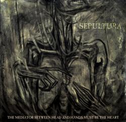 Sepultura - The Mediator Between Head And Hands Must Be The He